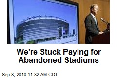 We're Stuck Paying for Abandoned Stadiums