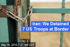 Iran: We Detained 7 US Troops at Border