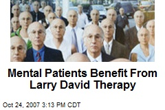 Mental Patients Benefit From Larry David Therapy