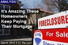 It's Amazing Some Homeowners Keep Paying Mortgage