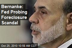 Bernanke: Fed Probing Foreclosure Scandal