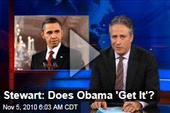 Stewart: Does Obama 'Get It'?
