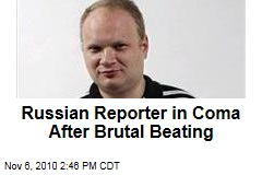 Russian Reporter in Coma After Brutal Beating