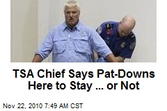 TSA Chief Says Pat-Downs Here to Stay ... or Not