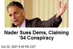 Nader Sues Dems, Claiming '04 Conspiracy