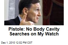 Pistole: No Body Cavity Searches on My Watch