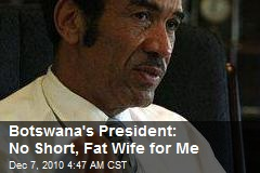 Botswana Prez: No Short, Fat Wife for Me