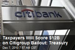 Taxpayers Will Score $12B on Citigroup Bailout: Treasury