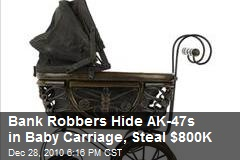 Bank Robbers Hide AK-47s in Baby Carriage, Steal $800K