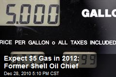 Expect $5 Gas in 2012: Former Shell Oil Chief