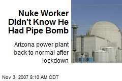 Nuke Worker Didn't Know He Had Pipe Bomb