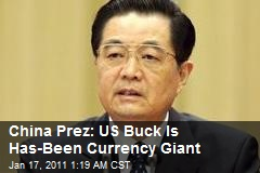 China Prez: US Buck Is Has-Been Currency Giant