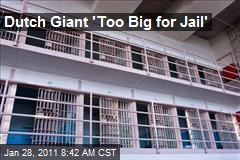 Dutch Giant 'Too Big for Jail'