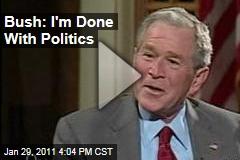 Bush: I'm Done With Politics