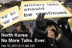 North Korea: No More Talks. Ever.
