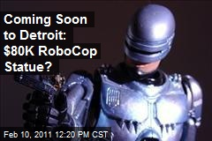 Coming Soon to Detroit: $80K Robocop Statue?