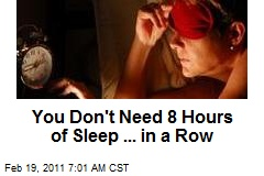 You Don't Need 8 Hours of Sleep ... in a Row