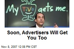 Soon, Advertisers Will Get You Too