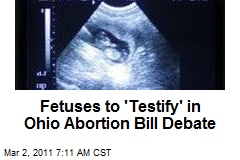 Fetuses to 'Testify' in Ohio Abortion Bill Debate