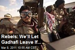 Rebels: We'll Let Gadhafi Leave If...