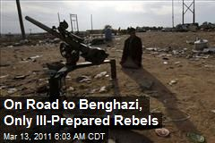 On Road to Benghazi, Only Ill-Prepared Rebels
