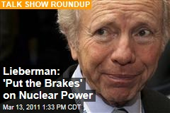 Joe Lieberman: After Japan Nuclear Troubles, Time to Put the Brakes on New US Nuclear Power Plants