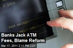 Banks Jack ATM Fees, Blame Reform