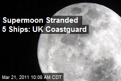 Supermoon Stranded 5 Ships: UK Coastguard