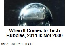 When It Comes to Tech Bubbles, 2011 Is Not 2000