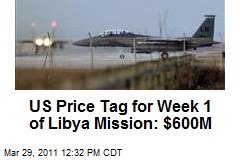 US Price Tag for Week 1 of Libya Mission: $600M