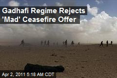 Gadhafi Regime Rejects 'Mad' Ceasefire Offer