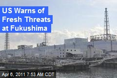 US Warns of Fresh Threats at Fukushima