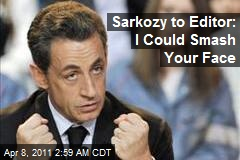 Sarkozy to Editor: I Could Smash Your Face