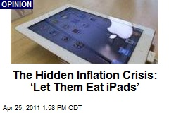 The Hidden Inflation Crisis: 'Let Them Eat iPads'