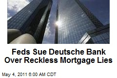 Feds Sue Deutsche Bank Over Reckless Mortgage Lies
