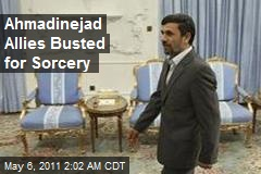 Ahmadinejad Allies Busted for Sorcery