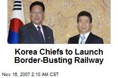 Korea Chiefs to Launch Border-Busting Railway