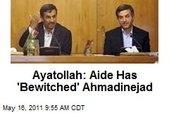 Ayatollah: Aide Has 'Bewitched' Ahmadinejad
