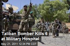 Taliban Bomber Kills 6 at Military Hospital