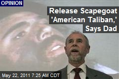 Release Scapegoat 'American Taliban,' Says Dad