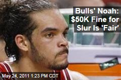 Chicago Bulls' Center Joakim Noah: $50,000 Fine for Gay Slur Is 'Fair'