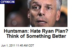 Jon Huntsman: If You Don't Like Paul Ryan's Plan, Think of Something Better