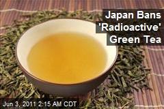 Japan Bans 'Radioactive' Green Tea