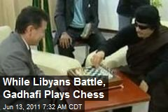 While Libyans Battle, Gadhafi Plays Chess