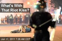 What's With the Riot Kiss?