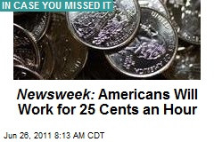 Newsweek: Americans Will Work for 25 Cents an Hour