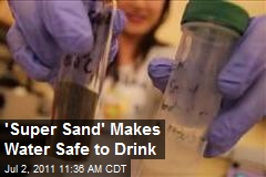 'Super Sand' Makes Water Safe to Drink