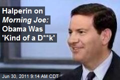 Halperin on Morning Joe: Obama Was 'Kind of a D**k'