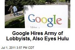 Google Hires Army of Lobbyists, Also Eyes Hulu