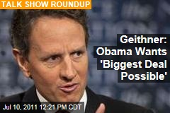 Tim Geithner: President Obama Wants 'Biggest Deal Possible' on Debt Ceiling